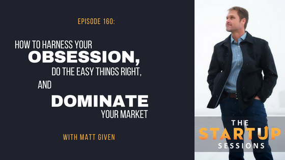 Episode 160: How to Harness Your Obsession, Do the Easy Things Right, and Dominate Your Market with Matt Given