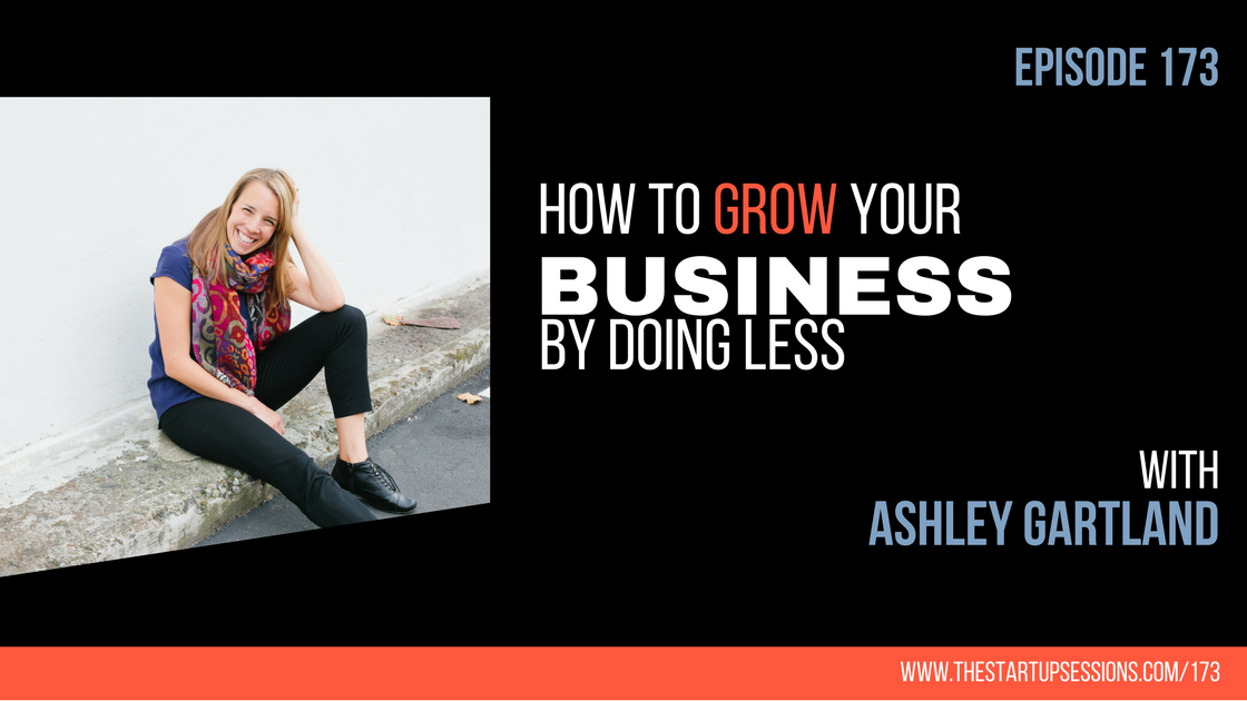 Episode 173: How To Grow Your Business by Doing Less with Ashley Gartland