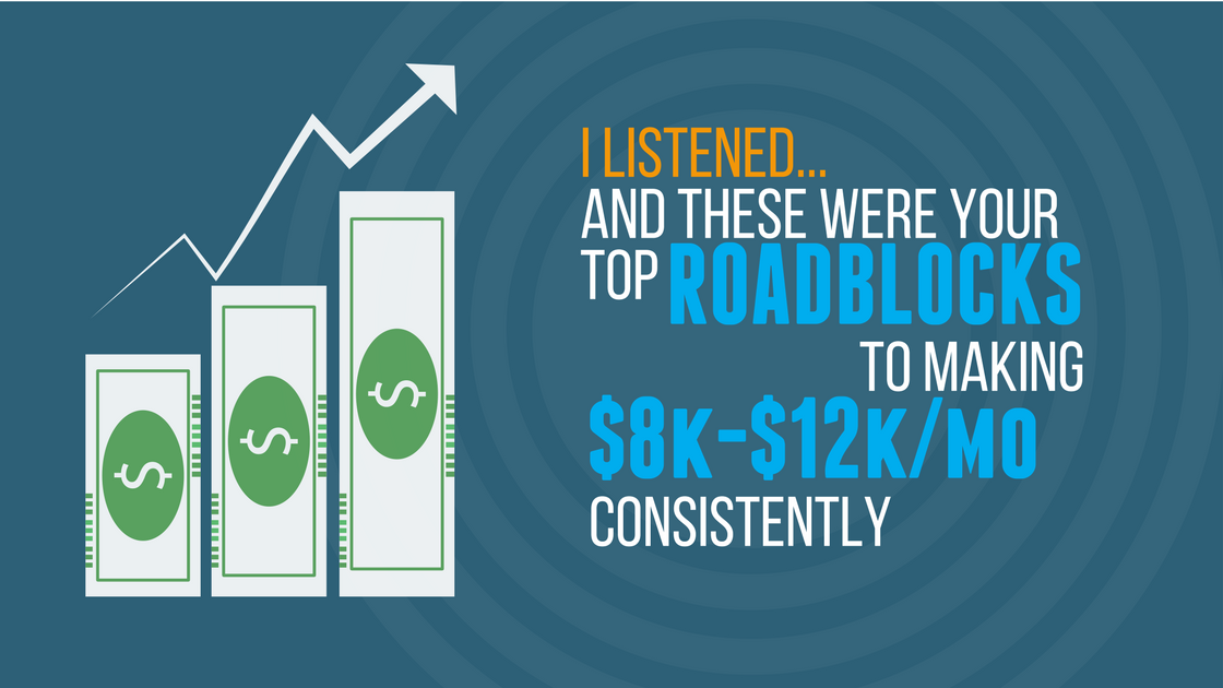 I listened… and these were your top roadblocks to making $8k-$12k/mo consistently