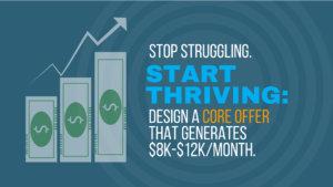 Stop struggling. Start thriving: Design a core offer that generates $8k-$12K per month