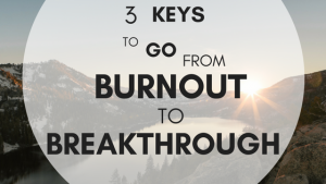 3 keys to go from burnout to breakthrough