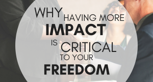 why having more impact is critical to your freedom