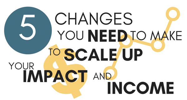 5 Changes You'll Need To Make To Scale Up Your Impact And Income