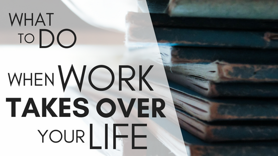 What To Do When Work Takes Over Your Life