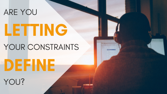 Are You Letting Your Constraints Define You?