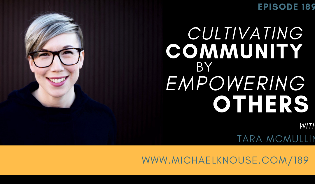 Episode 189: Cultivating Community by Empowering Others with Tara McMullin