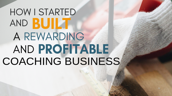 How I Started and Built a Rewarding and Profitable Coaching Business