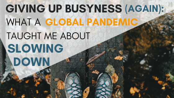 Giving Up Busyness (again): What a Global Pandemic Taught Me About Slowing Down
