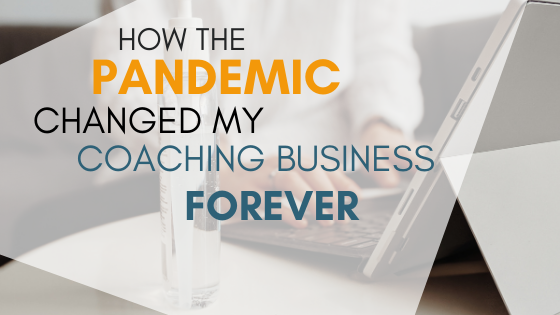 How the Pandemic Changed My Coaching Business Forever