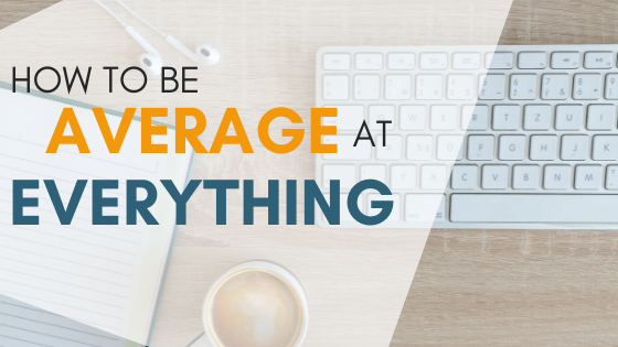 How To Be Average At Everything