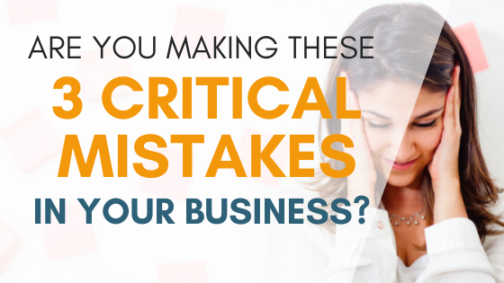 Are You Making These 3 Critical Mistakes In Your Business?